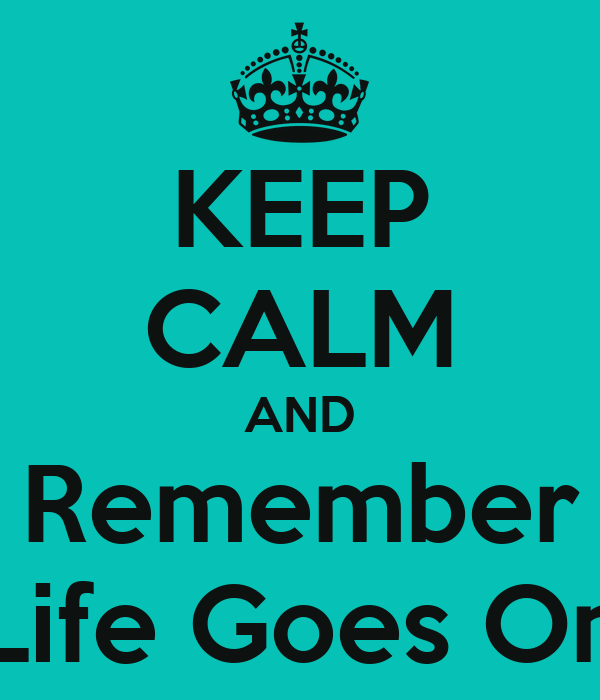 KEEP CALM AND Remember Life Goes On