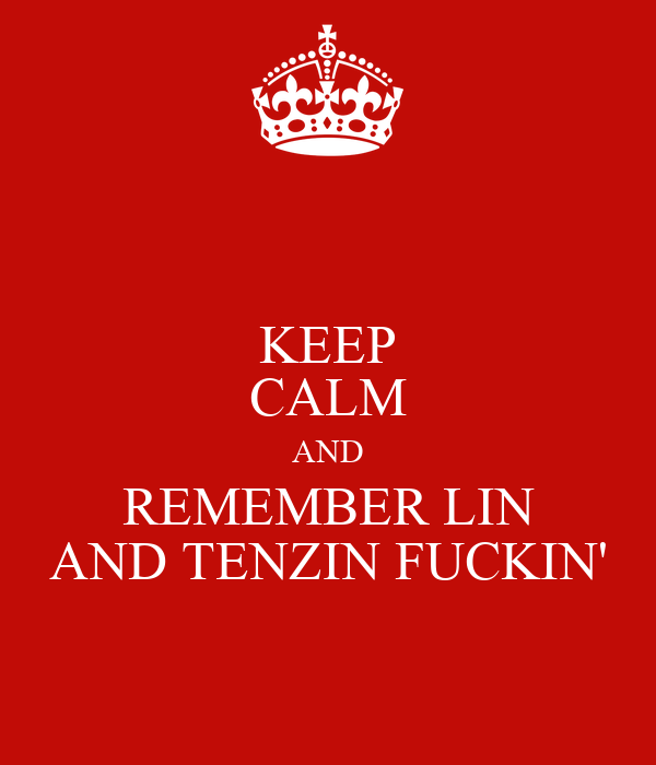 KEEP CALM AND REMEMBER LIN AND TENZIN FUCKIN'