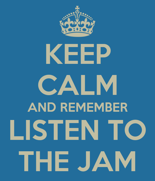 KEEP CALM AND REMEMBER LISTEN TO THE JAM