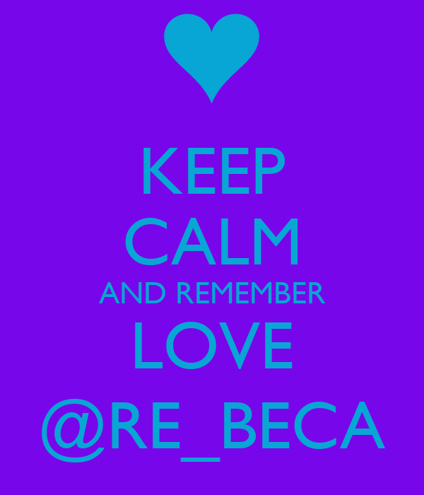 KEEP CALM AND REMEMBER LOVE @RE_BECA