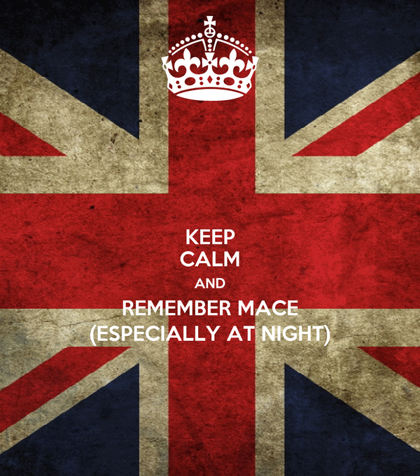 KEEP CALM AND REMEMBER MACE (ESPECIALLY AT NIGHT)