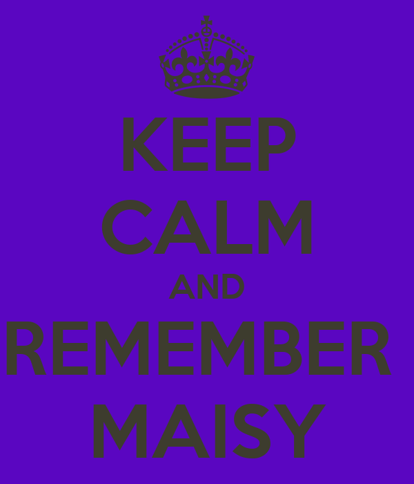 KEEP CALM AND REMEMBER  MAISY