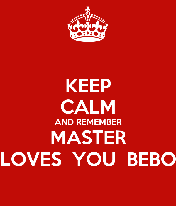 KEEP CALM AND REMEMBER MASTER LOVES  YOU  BEBO