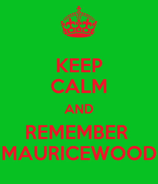 KEEP CALM AND REMEMBER  MAURICEWOOD