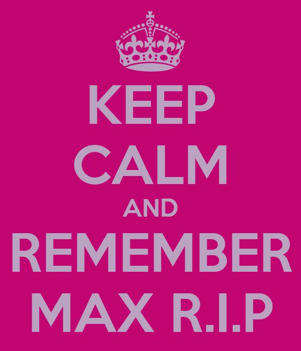 KEEP CALM AND REMEMBER MAX R.I.P