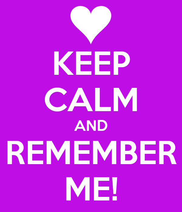 KEEP CALM AND REMEMBER ME!