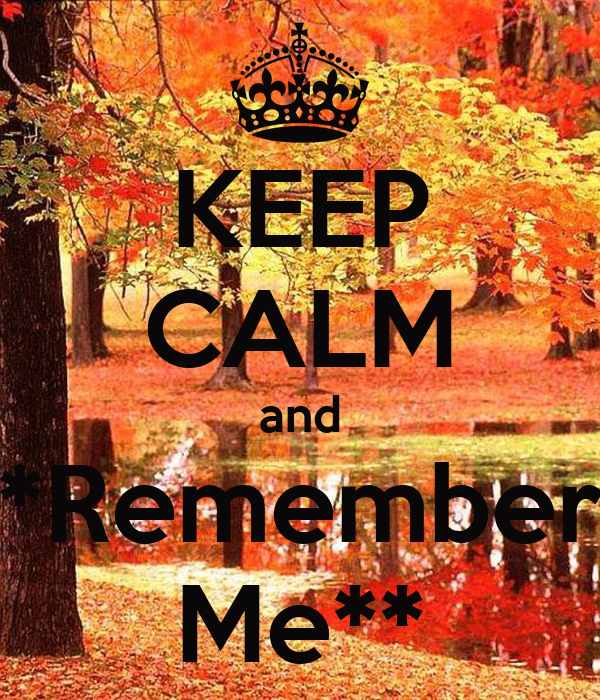 KEEP CALM and *Remember Me**