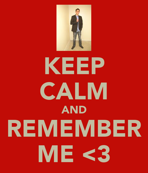 KEEP CALM AND REMEMBER ME <3