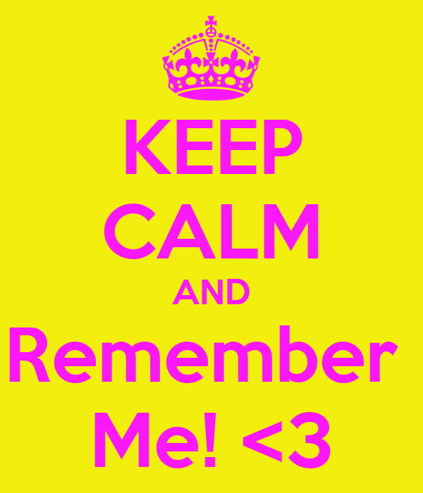 KEEP CALM AND Remember  Me! <3