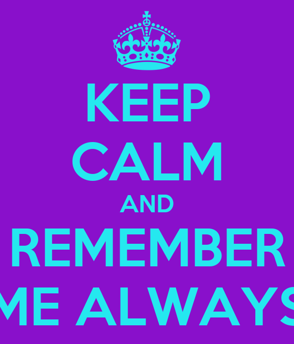 KEEP CALM AND REMEMBER ME ALWAYS