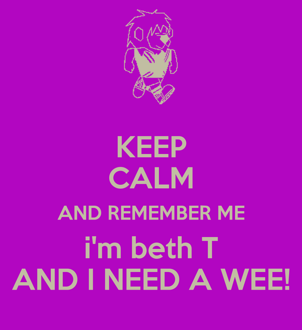 KEEP CALM AND REMEMBER ME i'm beth T AND I NEED A WEE!