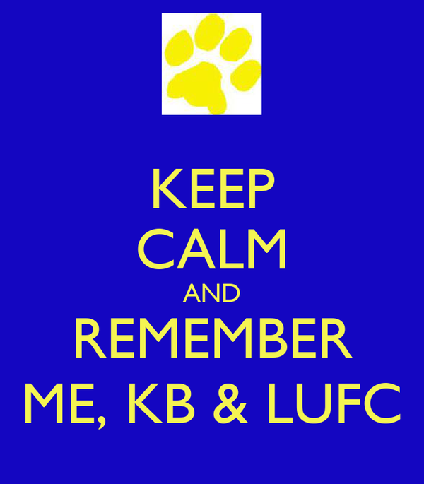 KEEP CALM AND REMEMBER ME, KB & LUFC