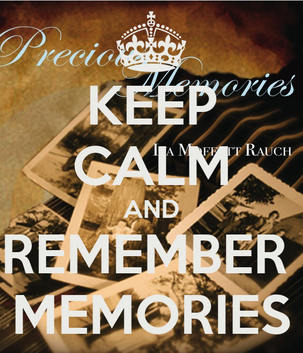 KEEP CALM AND REMEMBER  MEMORIES