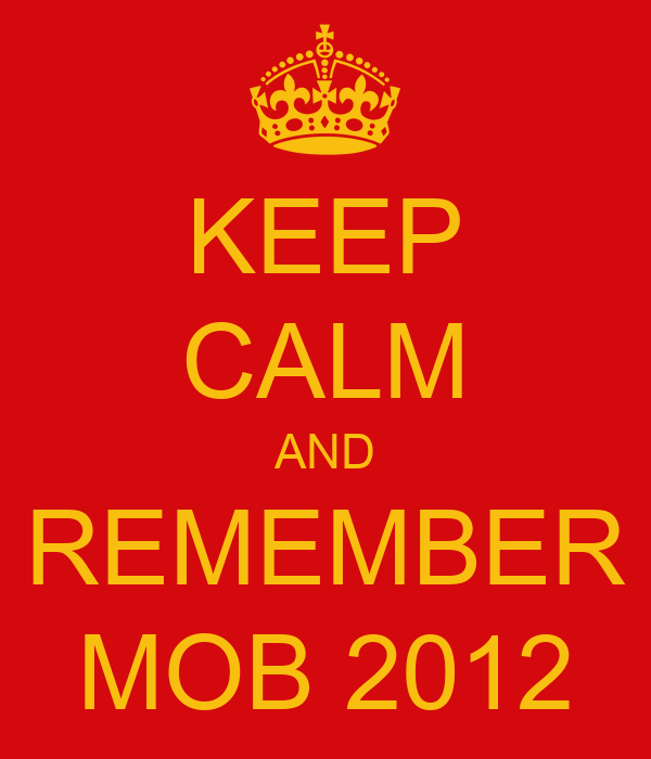 KEEP CALM AND REMEMBER MOB 2012