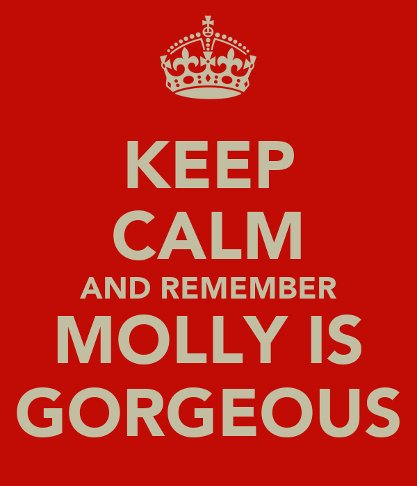 KEEP CALM AND REMEMBER MOLLY IS GORGEOUS