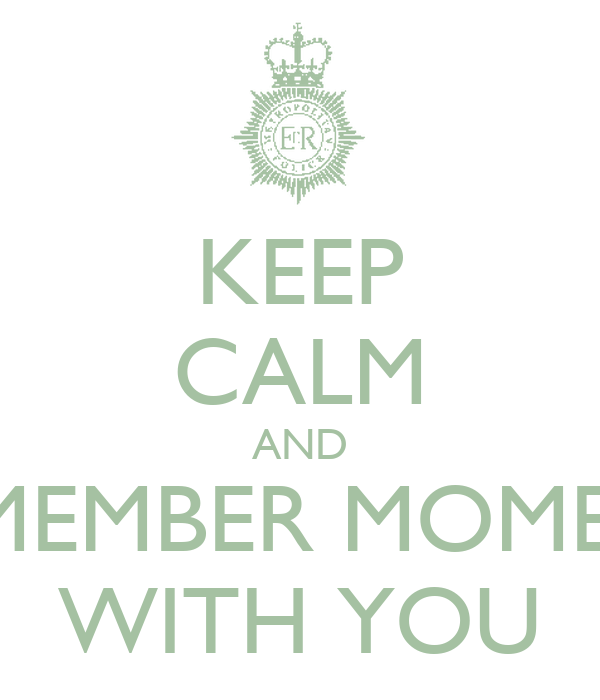 KEEP CALM AND REMEMBER MOMENT WITH YOU