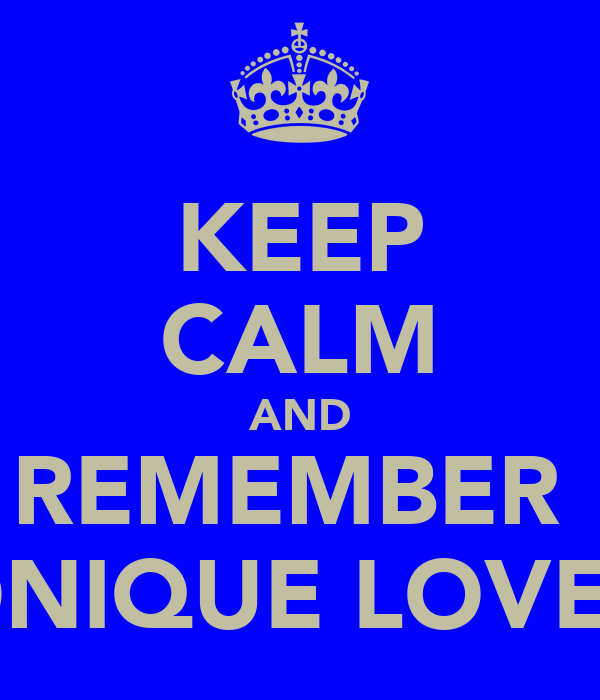 KEEP CALM AND REMEMBER  MONIQUE LOVES U