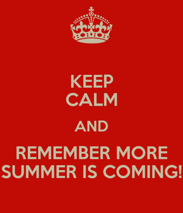 KEEP CALM AND REMEMBER MORE SUMMER IS COMING!