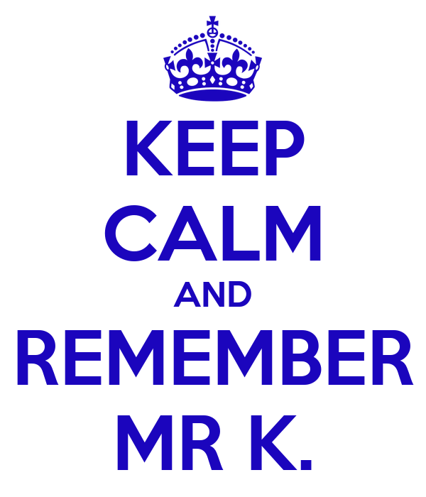 KEEP CALM AND REMEMBER MR K.
