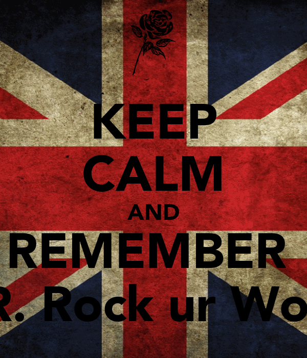 KEEP CALM AND REMEMBER  MR. Rock ur World