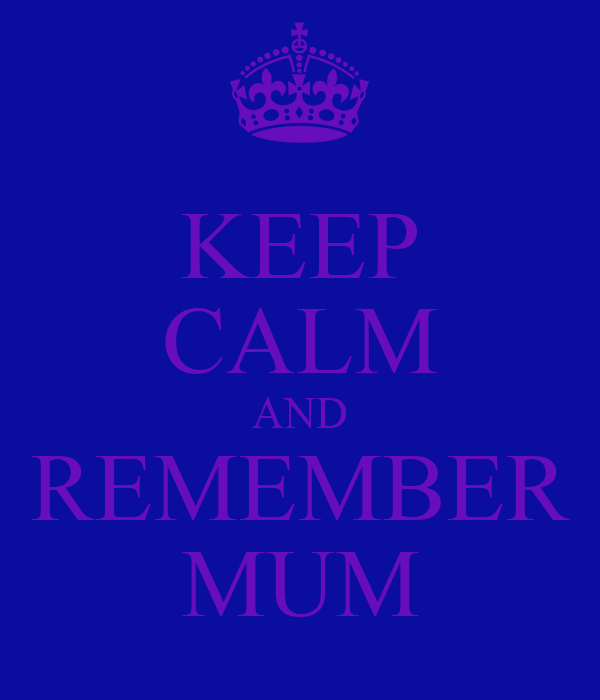 KEEP CALM AND REMEMBER MUM