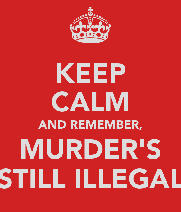 KEEP CALM AND REMEMBER, MURDER'S STILL ILLEGAL