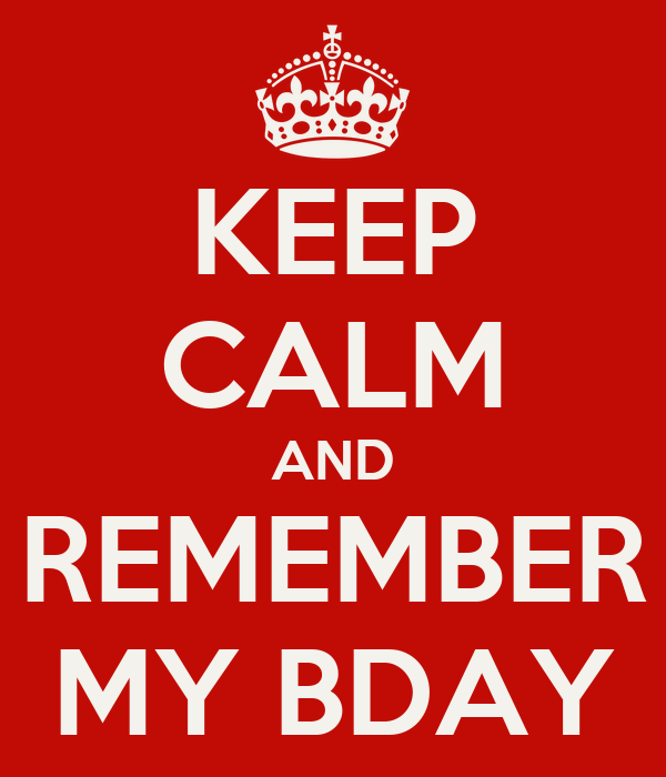 KEEP CALM AND REMEMBER MY BDAY