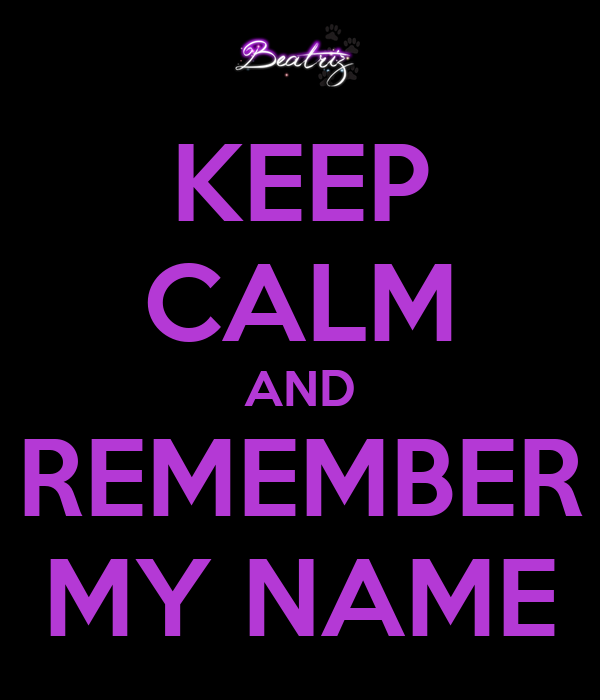 KEEP CALM AND REMEMBER MY NAME