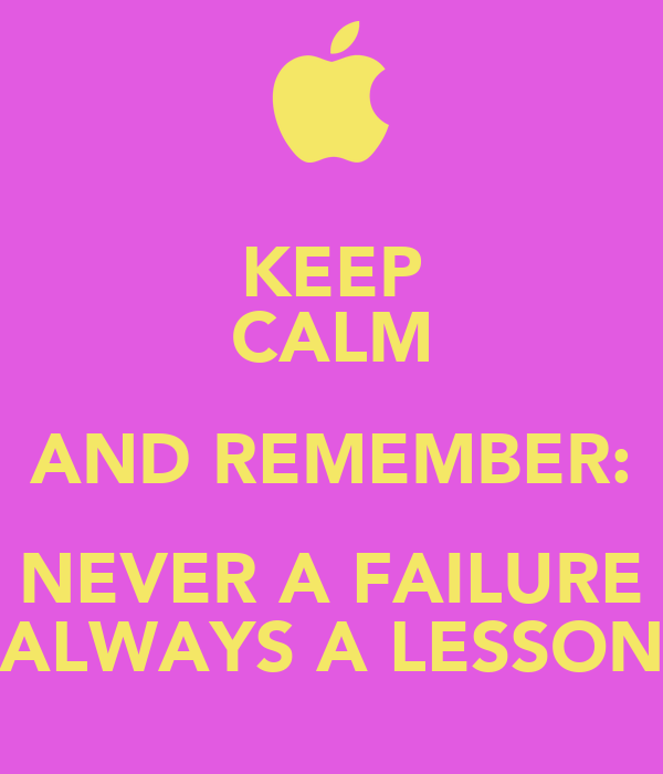KEEP CALM AND REMEMBER: NEVER A FAILURE ALWAYS A LESSON