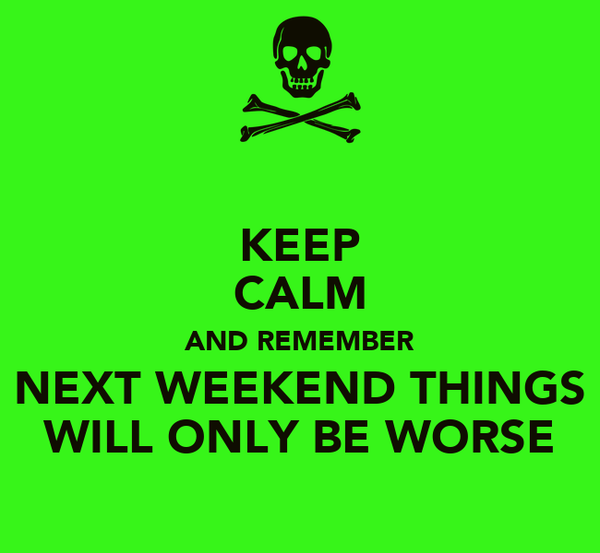 KEEP CALM AND REMEMBER NEXT WEEKEND THINGS WILL ONLY BE WORSE