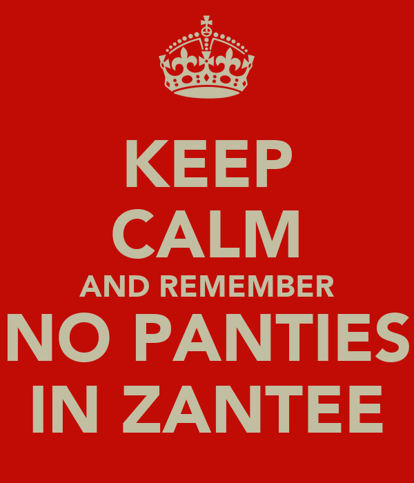 KEEP CALM AND REMEMBER NO PANTIES IN ZANTEE