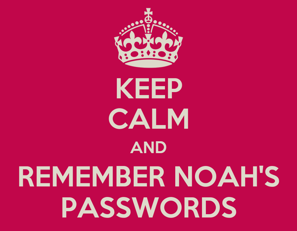 KEEP CALM AND REMEMBER NOAH'S PASSWORDS