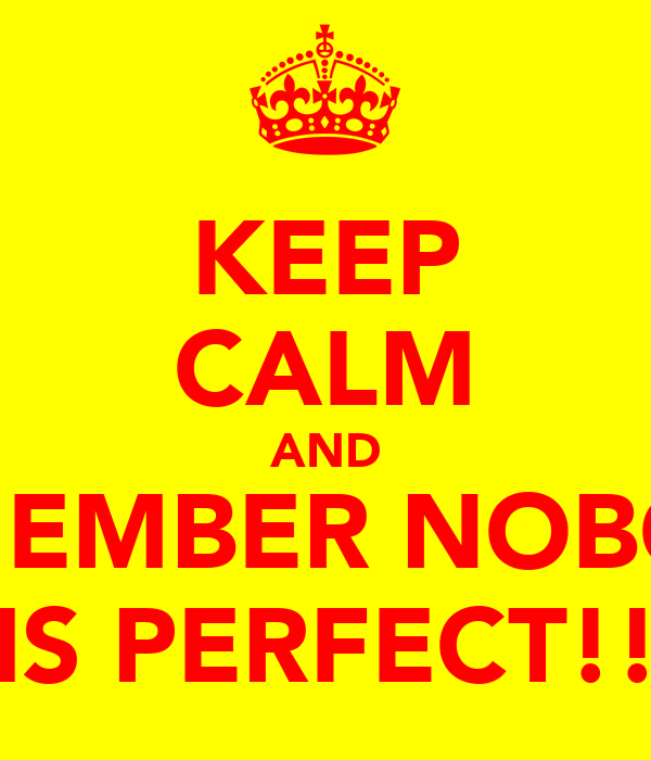 KEEP CALM AND REMEMBER NOBODY IS PERFECT!!