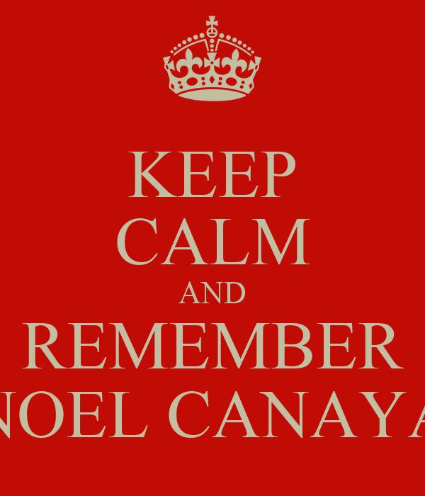 KEEP CALM AND REMEMBER NOEL CANAYA