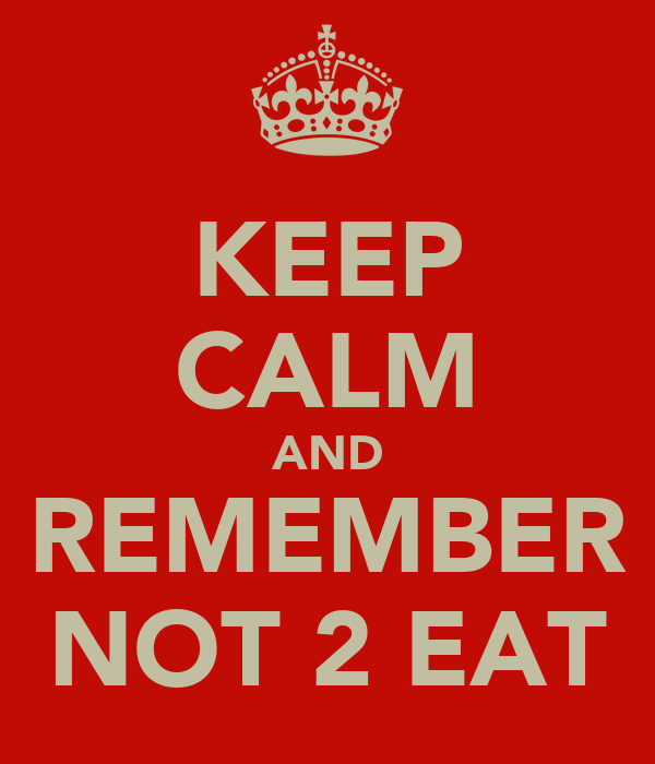 KEEP CALM AND REMEMBER NOT 2 EAT