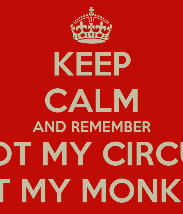 KEEP CALM AND REMEMBER NOT MY CIRCUS NOT MY MONKEYS