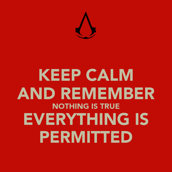KEEP CALM AND REMEMBER NOTHING IS TRUE EVERYTHING IS PERMITTED