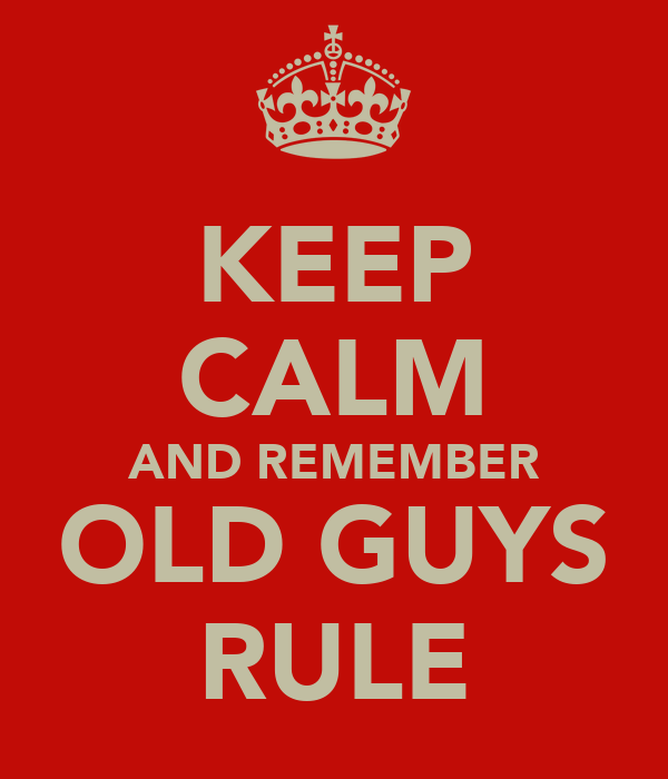 KEEP CALM AND REMEMBER OLD GUYS RULE