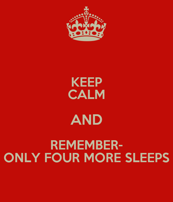 KEEP CALM AND REMEMBER- ONLY FOUR MORE SLEEPS