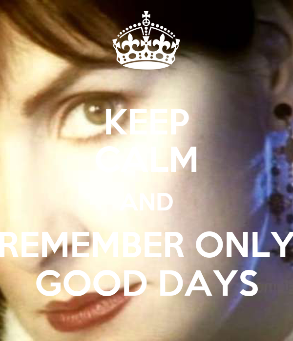KEEP CALM AND REMEMBER ONLY GOOD DAYS
