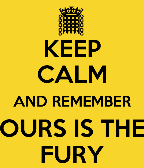 KEEP CALM AND REMEMBER OURS IS THE FURY