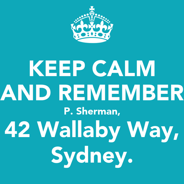 KEEP CALM AND REMEMBER P. Sherman, 42 Wallaby Way, Sydney.