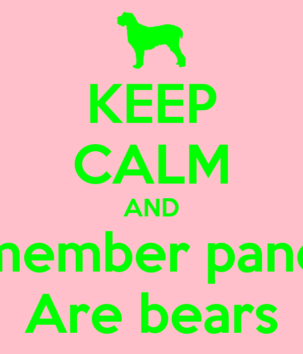 KEEP CALM AND Remember pandas  Are bears