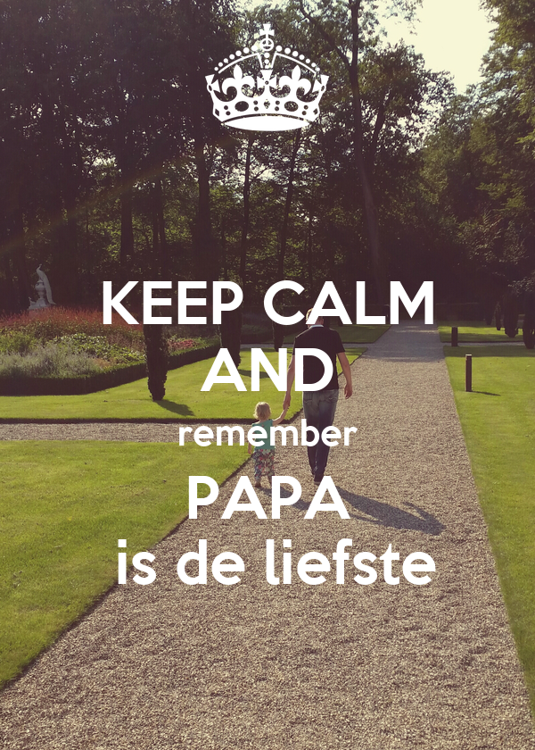 KEEP CALM AND remember PAPA  is de liefste