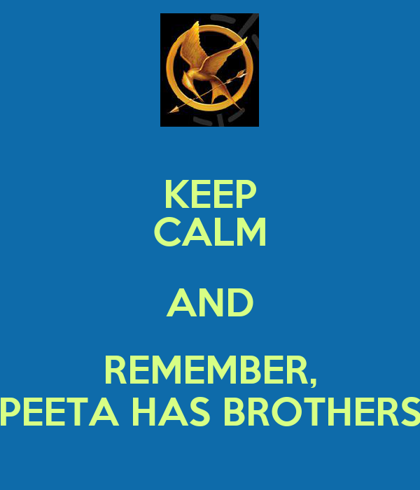 KEEP CALM AND REMEMBER, PEETA HAS BROTHERS