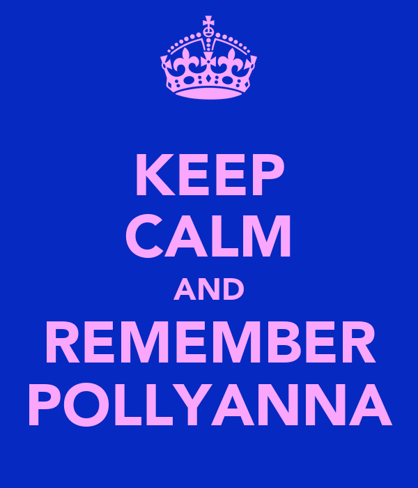 KEEP CALM AND REMEMBER POLLYANNA