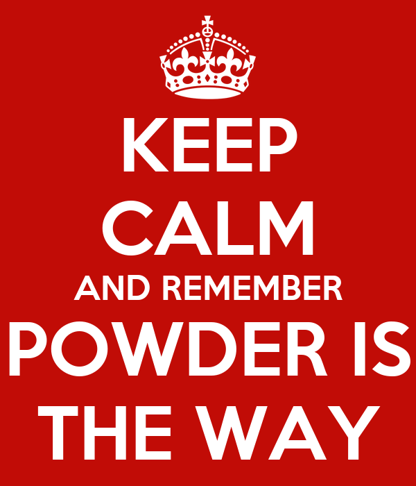 KEEP CALM AND REMEMBER POWDER IS THE WAY