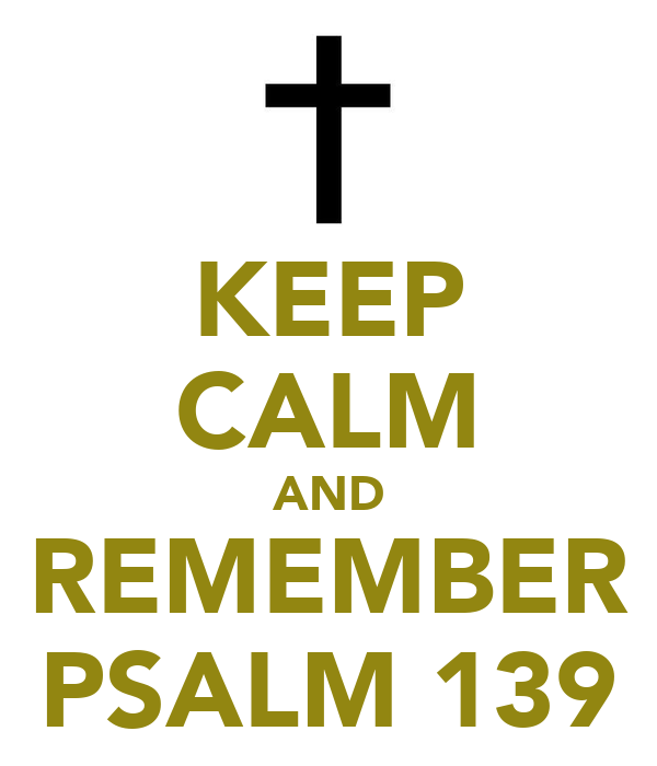 KEEP CALM AND REMEMBER PSALM 139