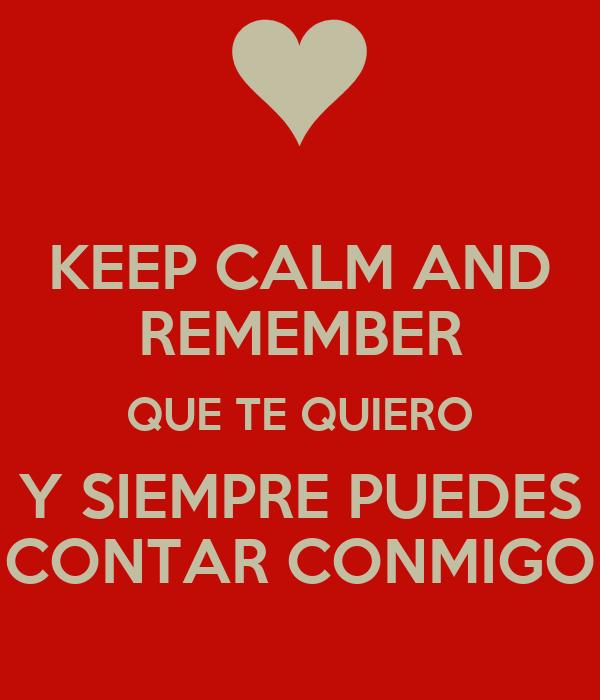 KEEP CALM AND REMEMBER QUE TE QUIERO Y SIEMPRE PUEDES CONTAR CONMIGO ...
