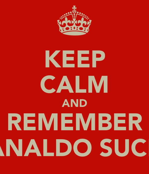 KEEP CALM AND REMEMBER RANALDO SUCKS